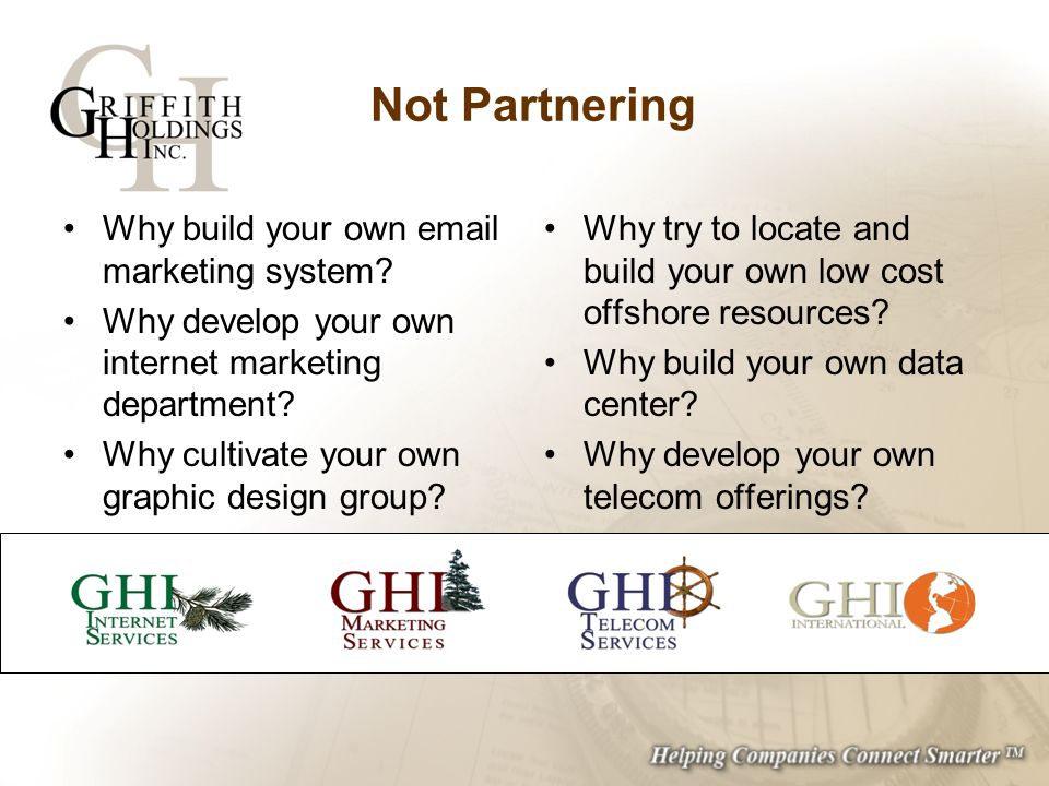 Not Partnering Why build your own email marketing system? Why develop your own internet marketing department? Why cultivate your own graphic design gr