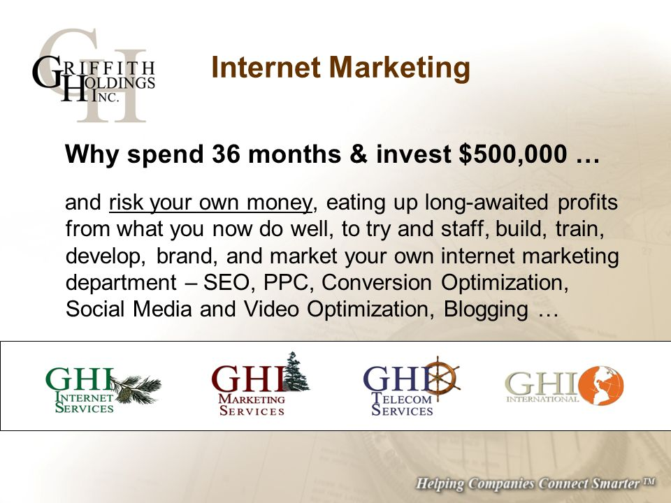 Internet Marketing Why spend 36 months & invest $500,000 … and risk your own money, eating up long-awaited profits from what you now do well, to try a