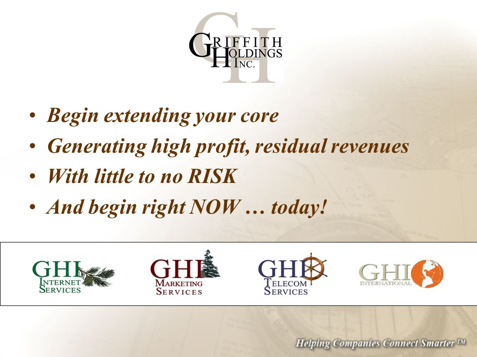 Begin extending your core Generating high profit, residual revenues With little to no RISK And begin right NOW … today!