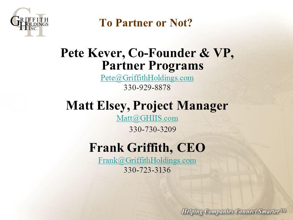 To Partner or Not? Pete Kever, Co-Founder & VP, Partner Programs Pete@GriffithHoldings.com 330-929-8878 Matt Elsey, Project Manager Matt@GHIIS.com Mat