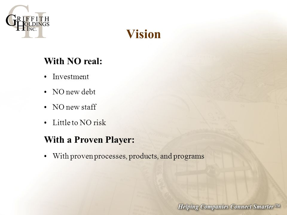 With NO real: Investment NO new debt NO new staff Little to NO risk With a Proven Player: With proven processes, products, and programs Vision