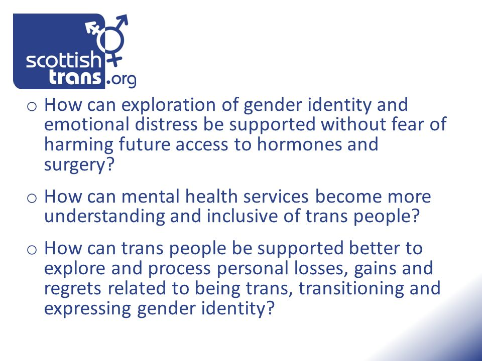 o How can exploration of gender identity and emotional distress be supported without fear of harming future access to hormones and surgery? o How can