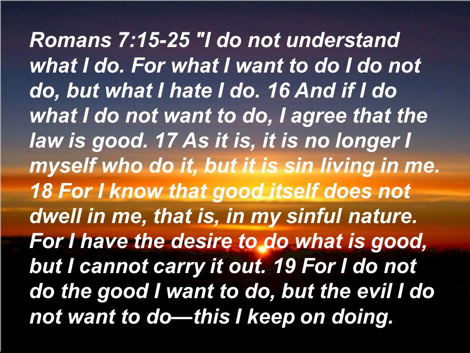 Romans 7:15-25 I do not understand what I do.