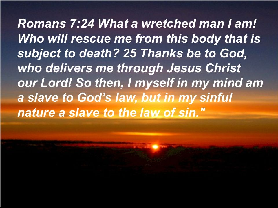 Romans 7:24 What a wretched man I am! Who will rescue me from this body that is subject to death? 25 Thanks be to God, who delivers me through Jesus C
