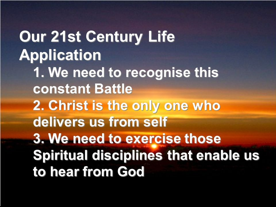 Our 21st Century Life Application 1. We need to recognise this constant Battle 2. Christ is the only one who delivers us from self 3. We need to exerc