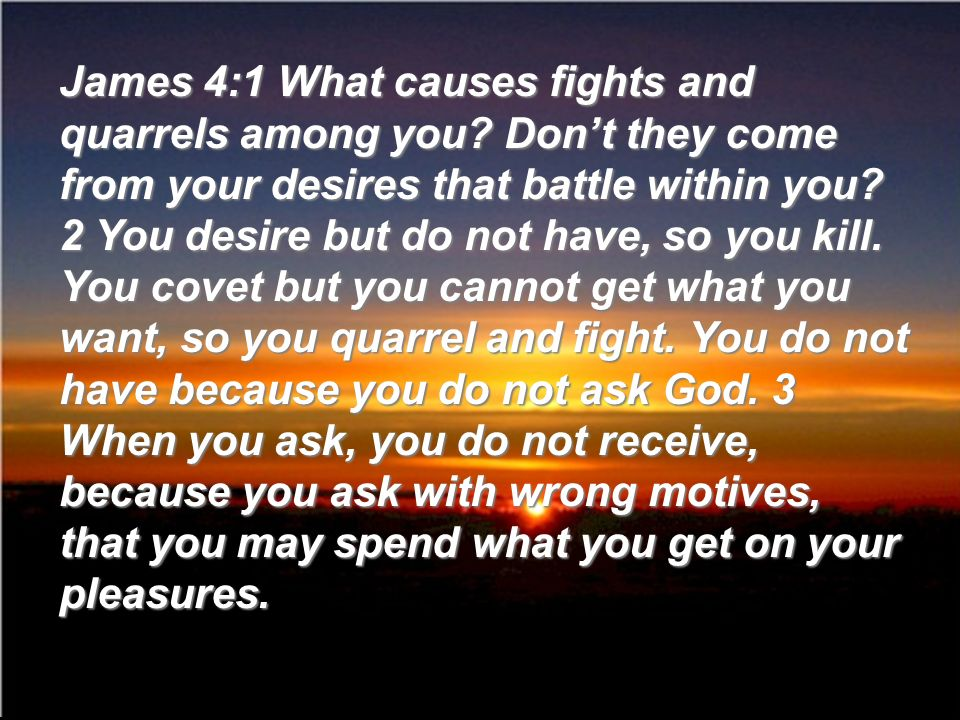 James 4:1 What causes fights and quarrels among you? Dont they come from your desires that battle within you? 2 You desire but do not have, so you kil