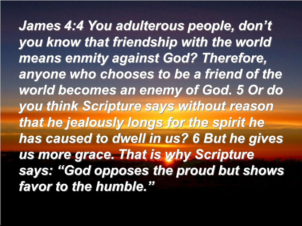 James 4:4 You adulterous people, dont you know that friendship with the world means enmity against God? Therefore, anyone who chooses to be a friend o