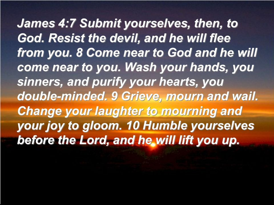 James 4:7 Submit yourselves, then, to God. Resist the devil, and he will flee from you. 8 Come near to God and he will come near to you. Wash your han
