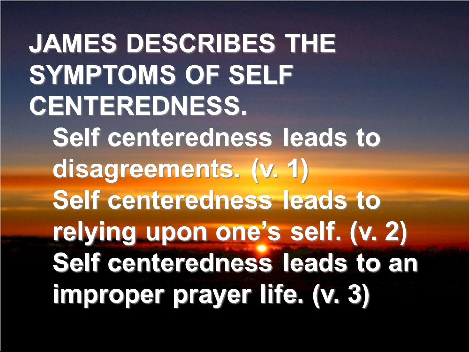 JAMES DESCRIBES THE SYMPTOMS OF SELF CENTEREDNESS. Self centeredness leads to disagreements. (v. 1) Self centeredness leads to relying upon ones self.