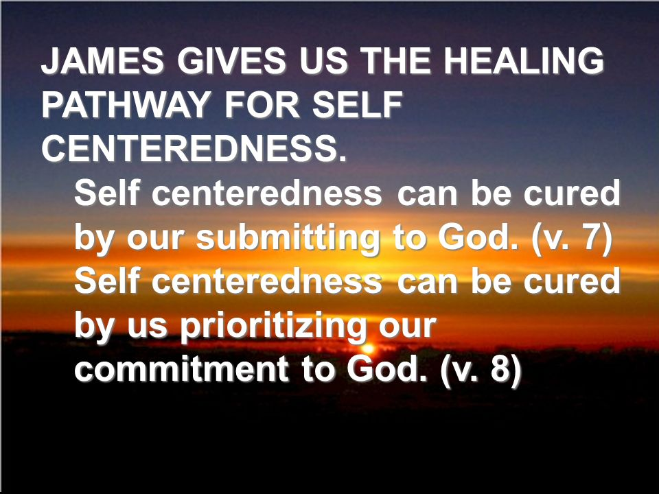 JAMES GIVES US THE HEALING PATHWAY FOR SELF CENTEREDNESS.