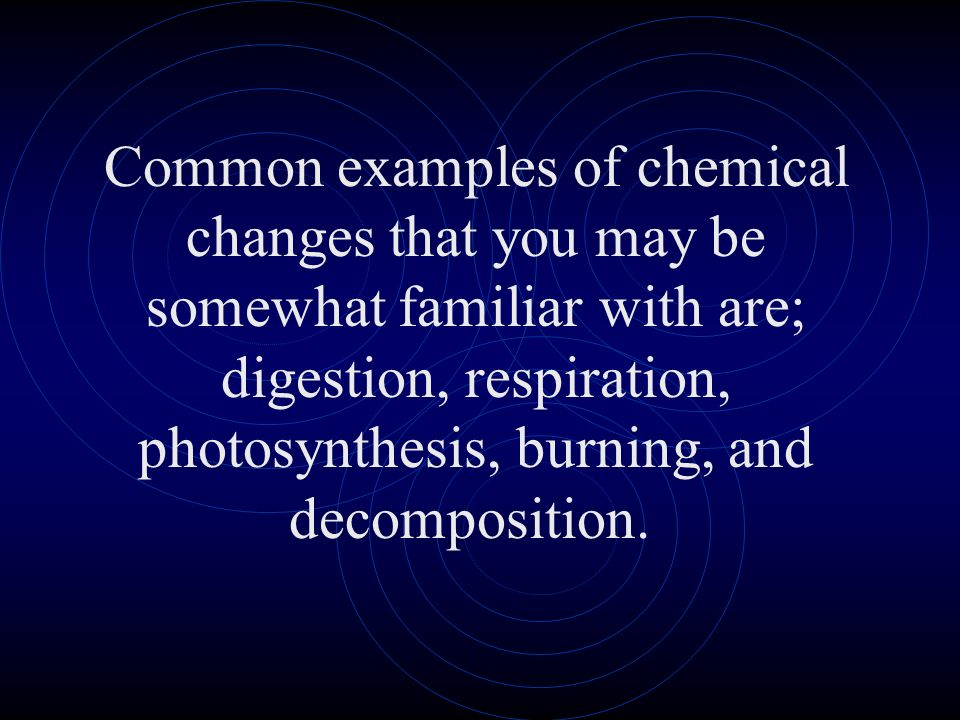 Common examples of chemical changes that you may be somewhat familiar with are; digestion, respiration, photosynthesis, burning, and decomposition.