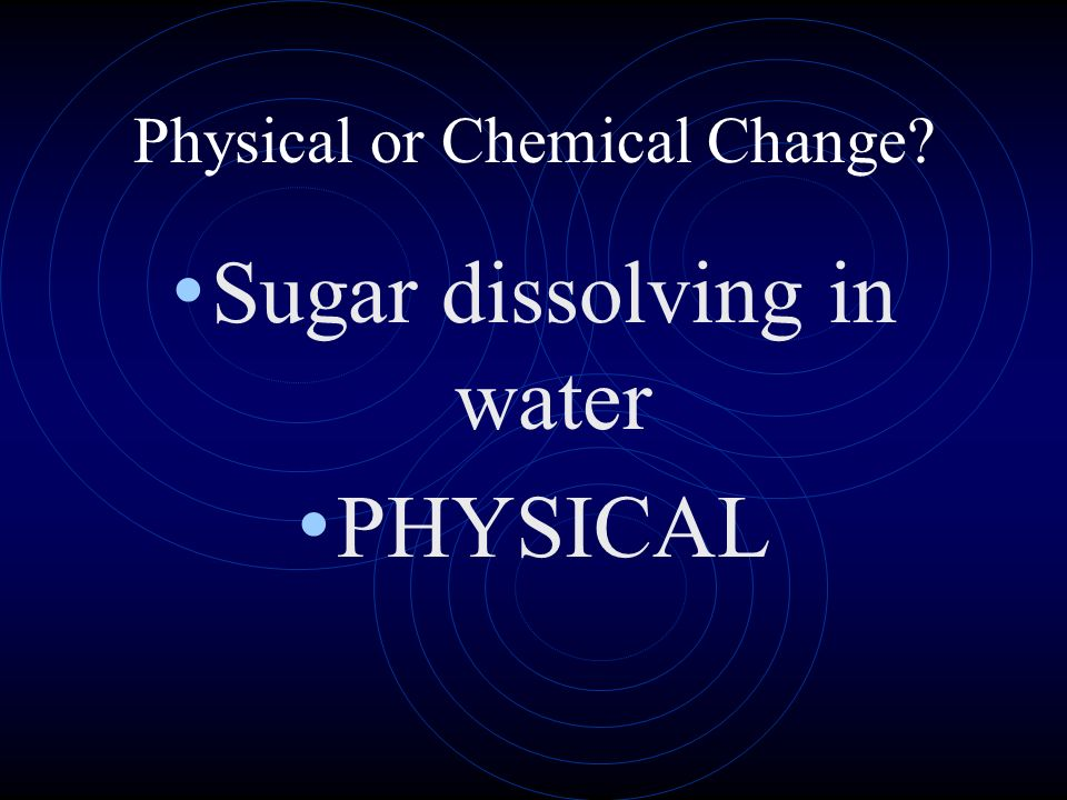 Physical or Chemical Change? Sugar dissolving in water PHYSICAL