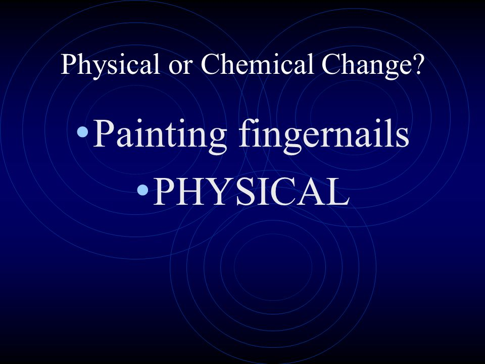 Physical or Chemical Change? Painting fingernails PHYSICAL