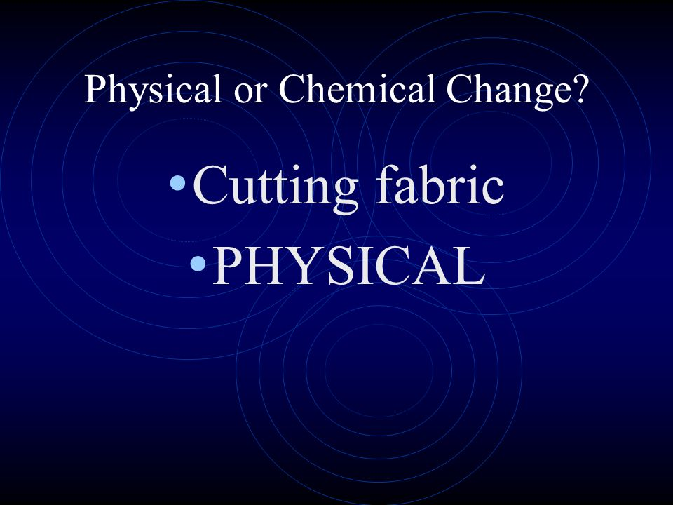 Physical or Chemical Change? Cutting fabric PHYSICAL