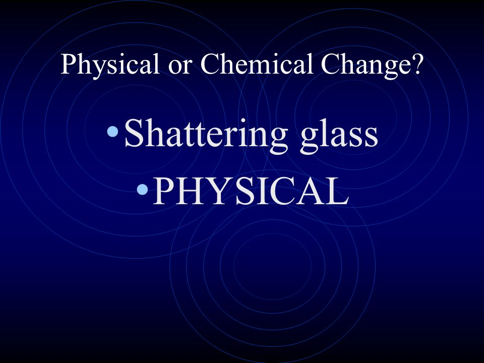 Physical or Chemical Change? Shattering glass PHYSICAL