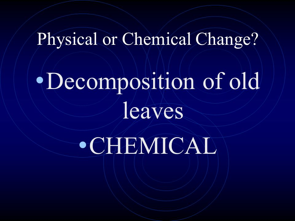 Physical or Chemical Change? Decomposition of old leaves CHEMICAL