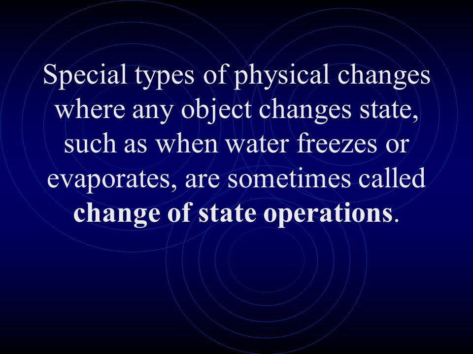 Special types of physical changes where any object changes state, such as when water freezes or evaporates, are sometimes called change of state opera