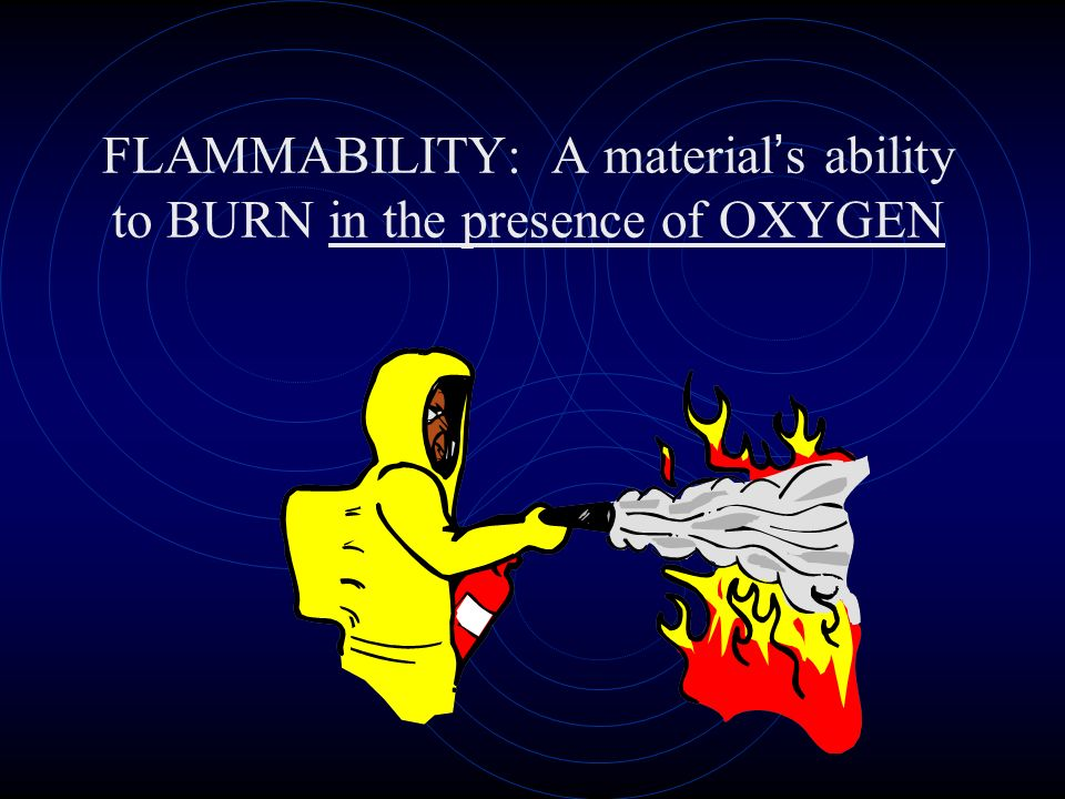 FLAMMABILITY: A material s ability to BURN in the presence of OXYGEN