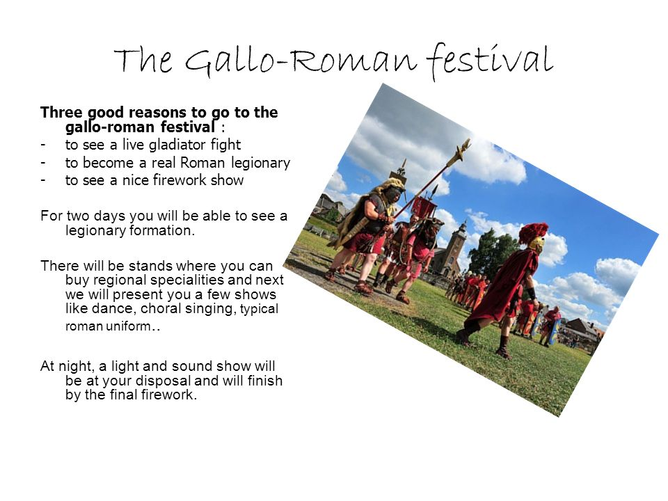 The Gallo-Roman festival Three good reasons to go to the gallo-roman festival : -to see a live gladiator fight -to become a real Roman legionary -to see a nice firework show For two days you will be able to see a legionary formation.