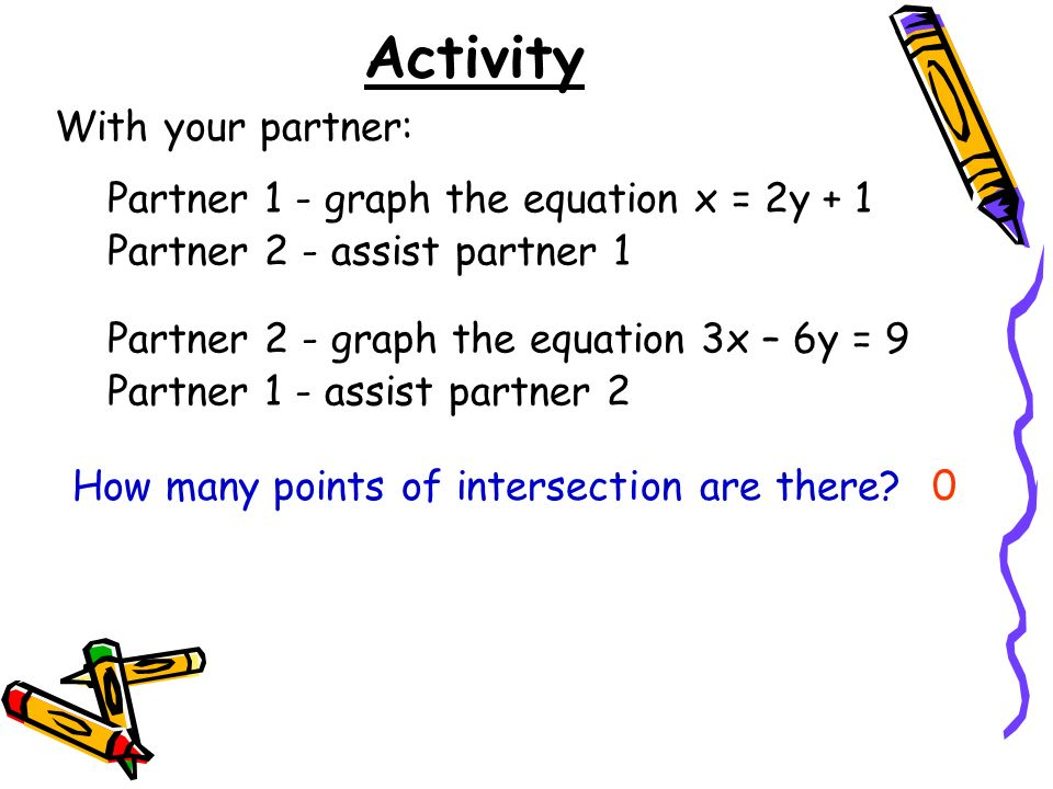 Activity With your partner: Partner 1 - graph the equation x = 2y + 1 Partner 2 - assist partner 1 Partner 2 - graph the equation 3x – 6y = 9 Partner