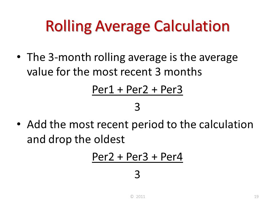 Rolling Average Calculation The 3-month rolling average is the average value for the most recent 3 months Per1 + Per2 + Per3 3 Add the most recent period to the calculation and drop the oldest Per2 + Per3 + Per4 3 © 201119