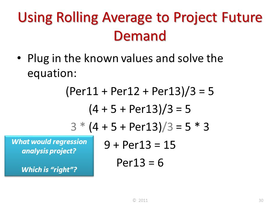 Using Rolling Average to Project Future Demand Plug in the known values and solve the equation: (Per11 + Per12 + Per13)/3 = 5 (4 + 5 + Per13)/3 = 5 3 * (4 + 5 + Per13)/3 = 5 * 3 9 + Per13 = 15 Per13 = 6 © 201130 What would regression analysis project.