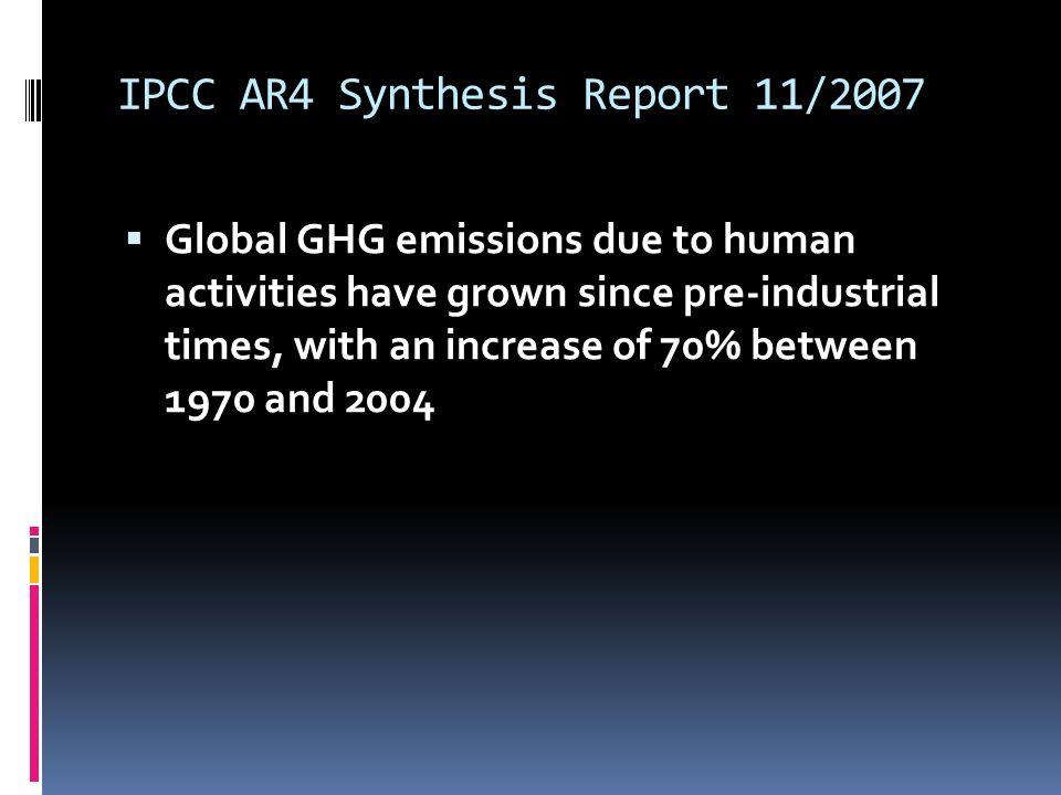 IPCC AR4 Synthesis Report 11/2007 Global GHG emissions due to human activities have grown since pre-industrial times, with an increase of 70% between