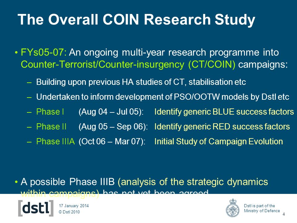 © Dstl 2010 Dstl is part of the Ministry of Defence 4 17 January 2014 The Overall COIN Research Study FYs05-07: An ongoing multi-year research program