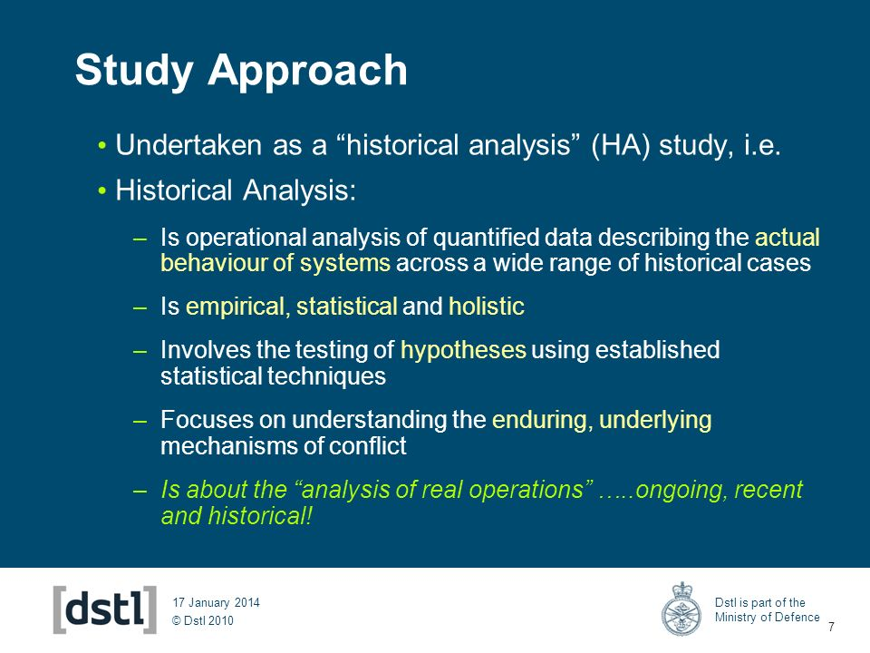 © Dstl 2010 Dstl is part of the Ministry of Defence 7 17 January 2014 Study Approach Undertaken as a historical analysis (HA) study, i.e. Historical A