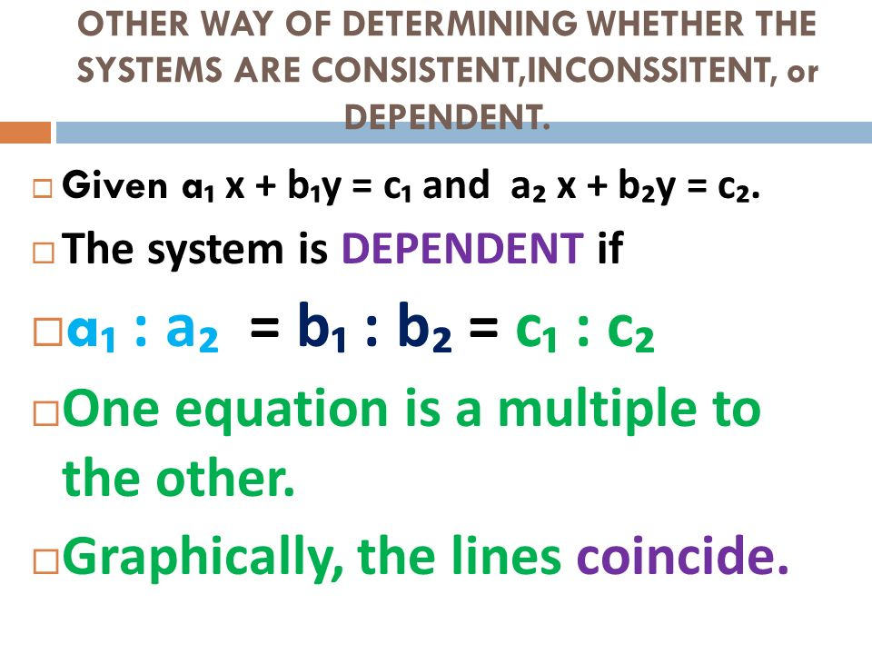 OTHER WAY OF DETERMINING WHETHER THE SYSTEMS ARE CONSISTENT,INCONSSITENT, or DEPENDENT. Given a x + b y = c and a x + b y = c. The system is DEPENDENT