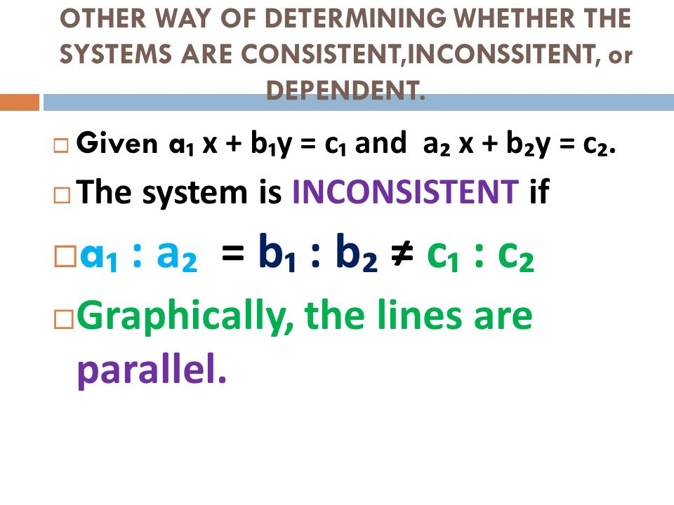 OTHER WAY OF DETERMINING WHETHER THE SYSTEMS ARE CONSISTENT,INCONSSITENT, or DEPENDENT. Given a x + b y = c and a x + b y = c. The system is INCONSIST