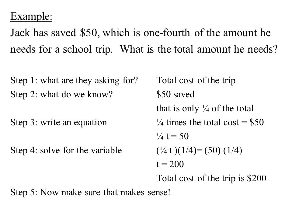Example: Jack has saved $50, which is one-fourth of the amount he needs for a school trip. What is the total amount he needs? Step 1: what are they as