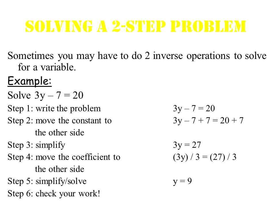 Solving A 2-Step Problem Sometimes you may have to do 2 inverse operations to solve for a variable. Example: Solve 3y – 7 = 20 Step 1: write the probl