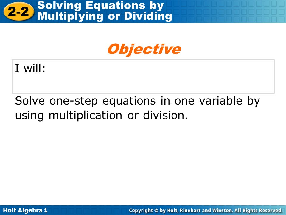 Holt Algebra 1 2-2 Solving Equations by Multiplying or Dividing I will: Solve one-step equations in one variable by using multiplication or division.