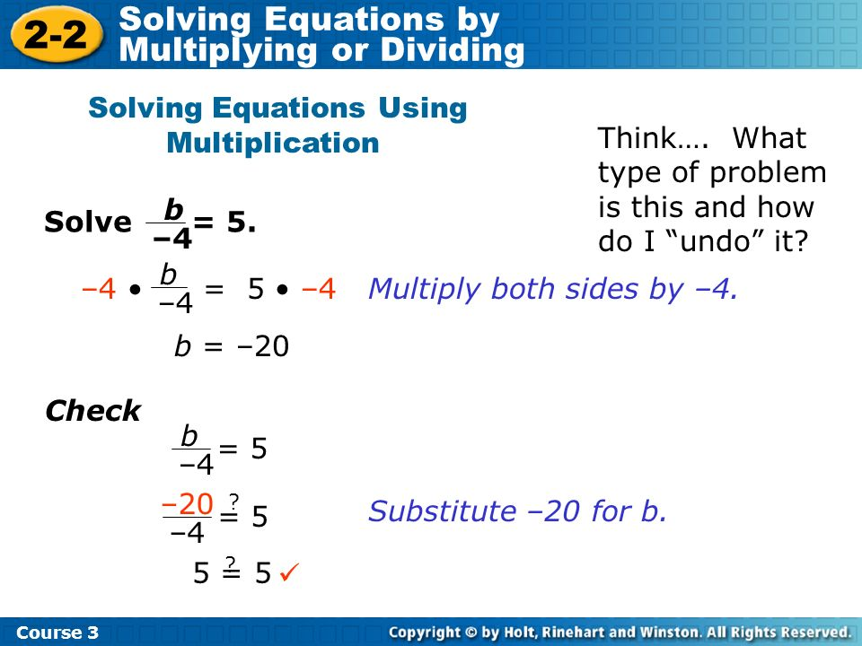 Holt Algebra 1 2-2 Solving Equations by Multiplying or Dividing Solve = 5. Solving Equations Using Multiplication b –4 b = 5 –4 Multiply both sides by