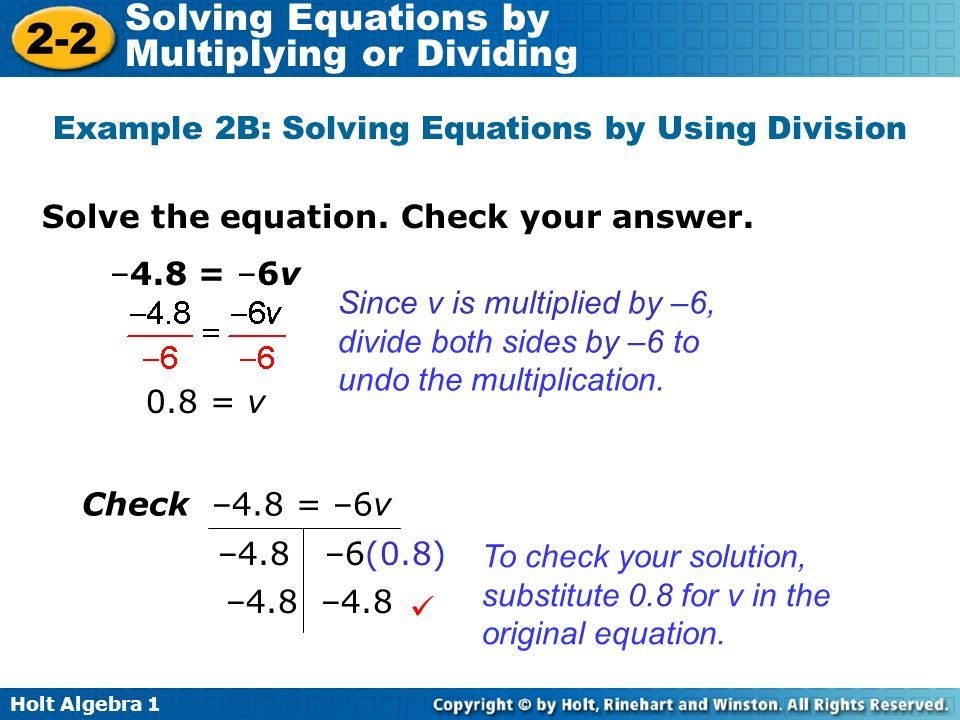 Holt Algebra 1 2-2 Solving Equations by Multiplying or Dividing Solve the equation. Check your answer. Example 2B: Solving Equations by Using Division