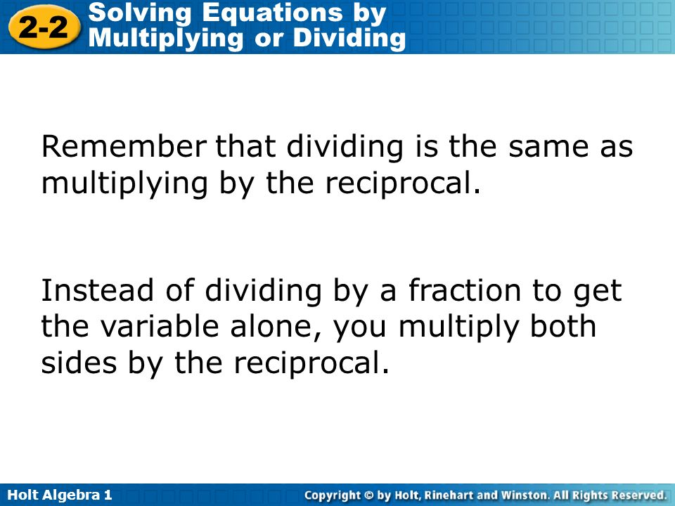 Holt Algebra 1 2-2 Solving Equations by Multiplying or Dividing Remember that dividing is the same as multiplying by the reciprocal. Instead of dividi