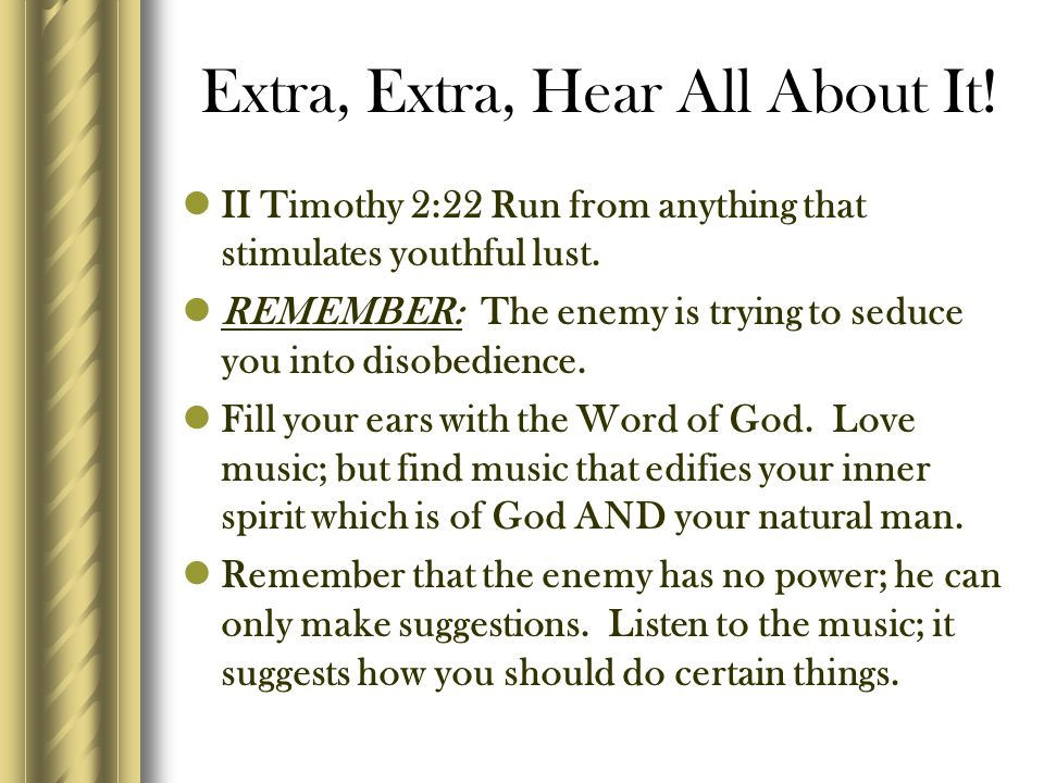 Extra, Extra, Hear All About It! II Timothy 2:22 Run from anything that stimulates youthful lust. REMEMBER: The enemy is trying to seduce you into dis