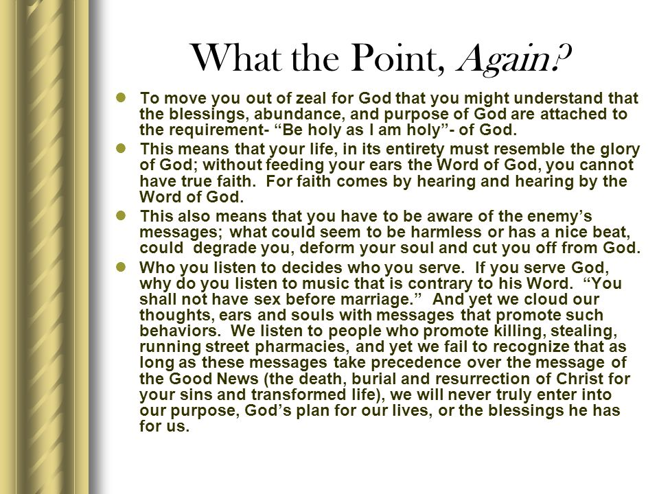 What the Point, Again? To move you out of zeal for God that you might understand that the blessings, abundance, and purpose of God are attached to the