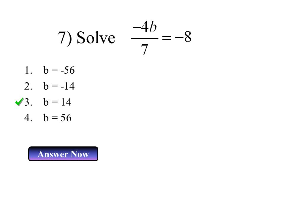 7) Solve 1.b = -56 2.b = -14 3.b = 14 4.b = 56 Answer Now