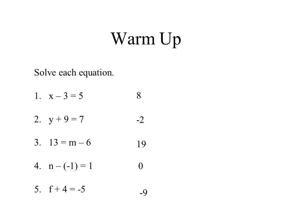Warm Up Solve each equation. 1.x – 3 = 5 2.y + 9 = 7 3.13 = m – 6 4.n – (-1) = 1 5.f + 4 = -5 8 -2 19 0 -9