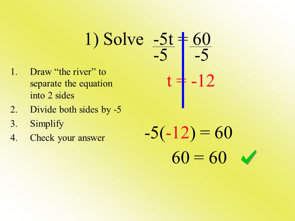 1) Solve -5t = 60 -5 -5 t = -12 -5(-12) = 60 1.Draw the river to separate the equation into 2 sides 2.Divide both sides by -5 3.Simplify 4.Check your