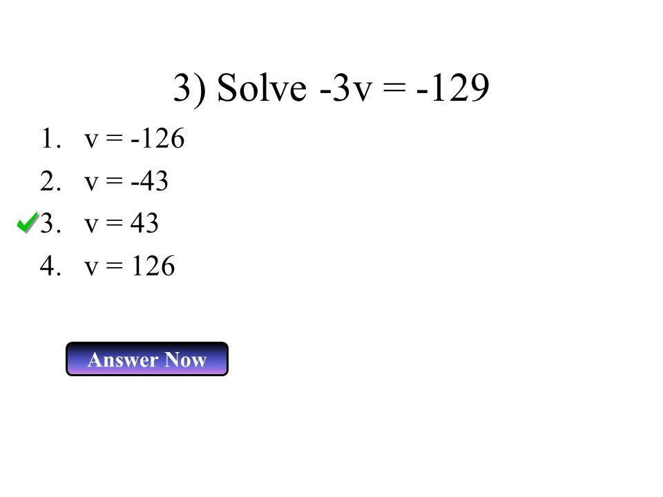 3) Solve -3v = -129 1.v = -126 2.v = -43 3.v = 43 4.v = 126 Answer Now