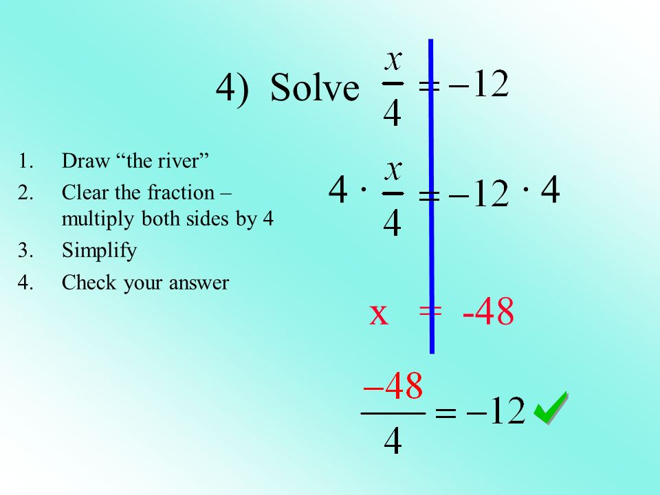 4) Solve 4 · · 4 x = -48 1.Draw the river 2.Clear the fraction – multiply both sides by 4 3.Simplify 4.Check your answer