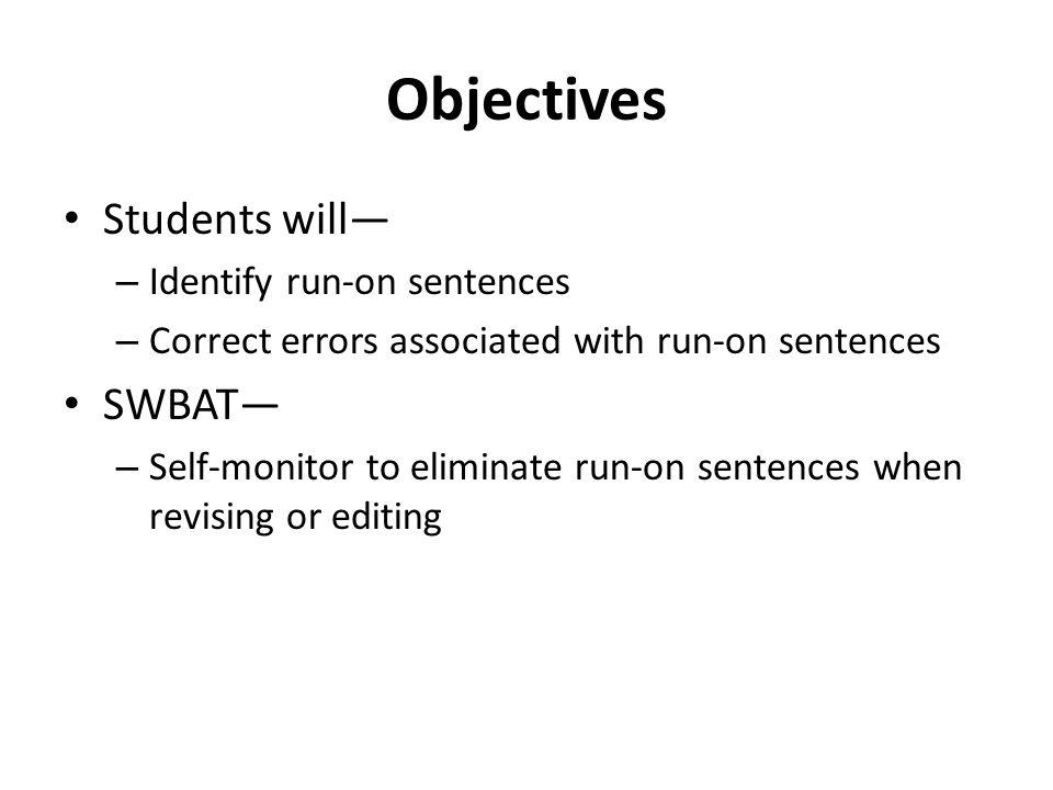 Objectives Students will – Identify run-on sentences – Correct errors associated with run-on sentences SWBAT – Self-monitor to eliminate run-on senten