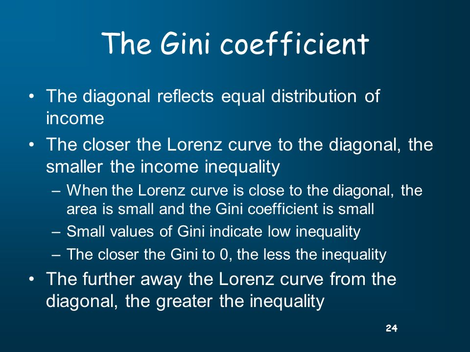 24 The Gini coefficient The diagonal reflects equal distribution of income The closer the Lorenz curve to the diagonal, the smaller the income inequality –When the Lorenz curve is close to the diagonal, the area is small and the Gini coefficient is small –Small values of Gini indicate low inequality –The closer the Gini to 0, the less the inequality The further away the Lorenz curve from the diagonal, the greater the inequality
