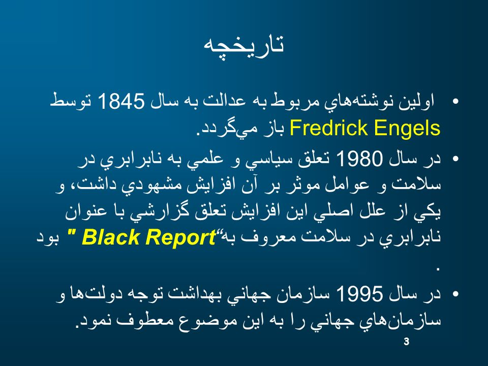 3 تاريخچه اولين نوشتههاي مربوط به عدالت به سال 1845 توسط Fredrick Engels باز ميگردد. در سال 1980 تعلق سياسي و علمي به نابرابري در سلامت و عوامل موثر ب