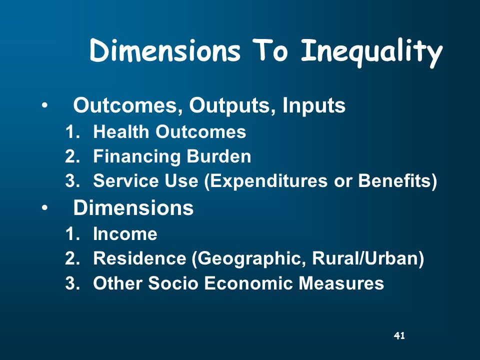 41 Dimensions To Inequality Outcomes, Outputs, Inputs 1.Health Outcomes 2.Financing Burden 3.Service Use (Expenditures or Benefits) Dimensions 1.Income 2.Residence (Geographic, Rural/Urban) 3.Other Socio Economic Measures