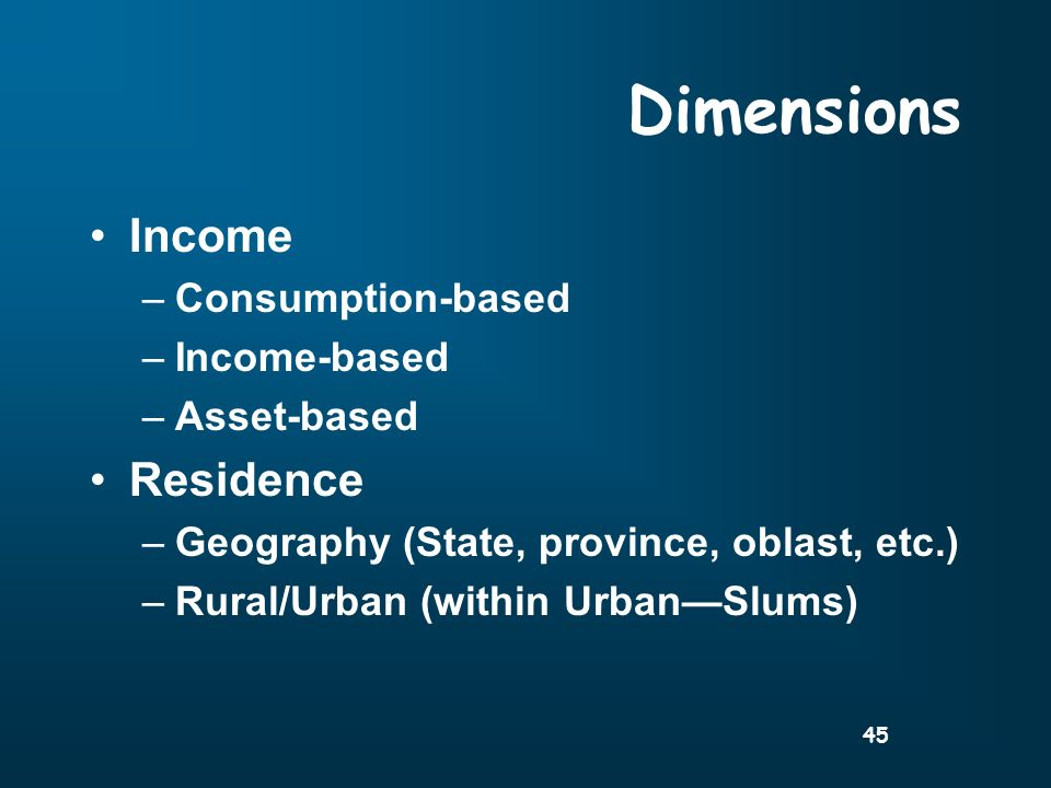 45 Dimensions Income –Consumption-based –Income-based –Asset-based Residence –Geography (State, province, oblast, etc.) –Rural/Urban (within UrbanSlums)