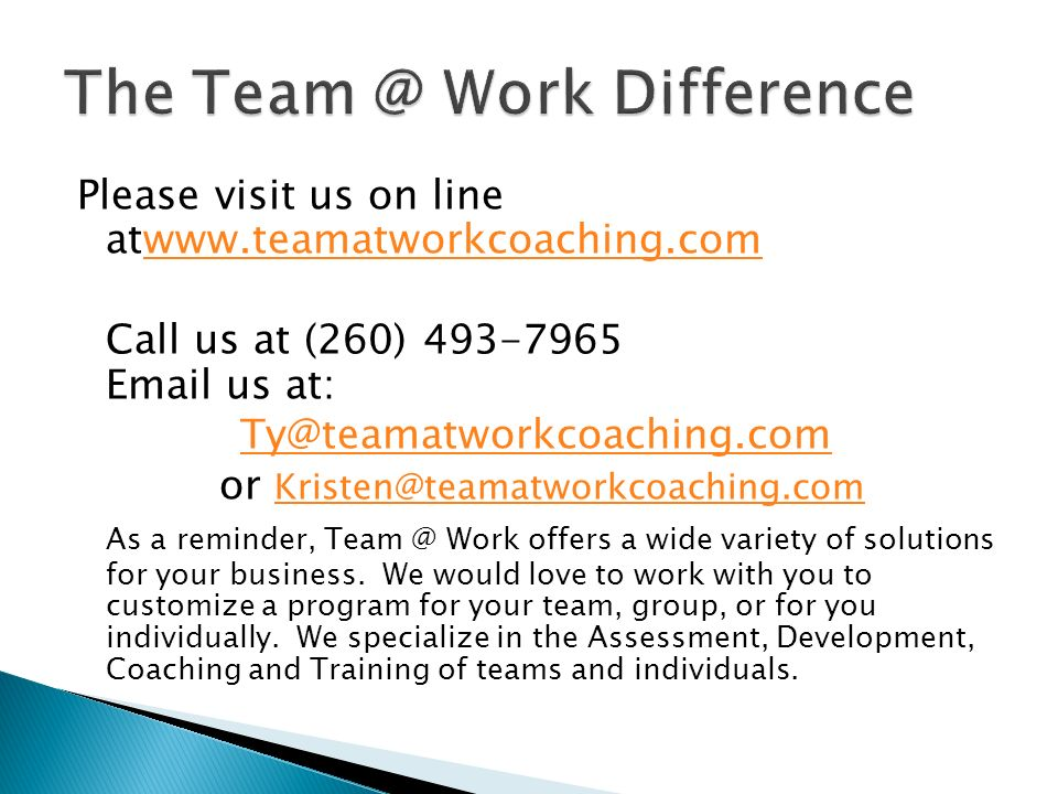 Please visit us on line atwww.teamatworkcoaching.comwww.teamatworkcoaching.com Call us at (260) 493-7965 Email us at: Ty@teamatworkcoaching.com or Kri